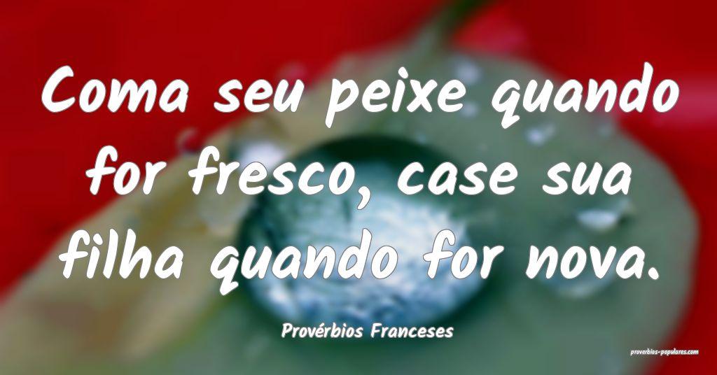 Provérbios Franceses - Coma seu peixe quando for  ...