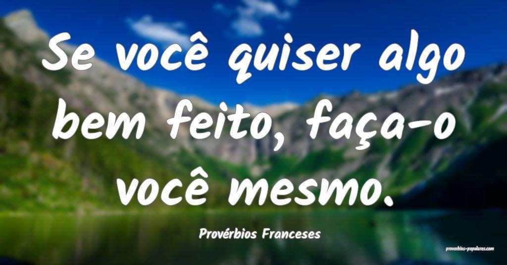 Provérbios Franceses - Se você quiser algo bem f ...