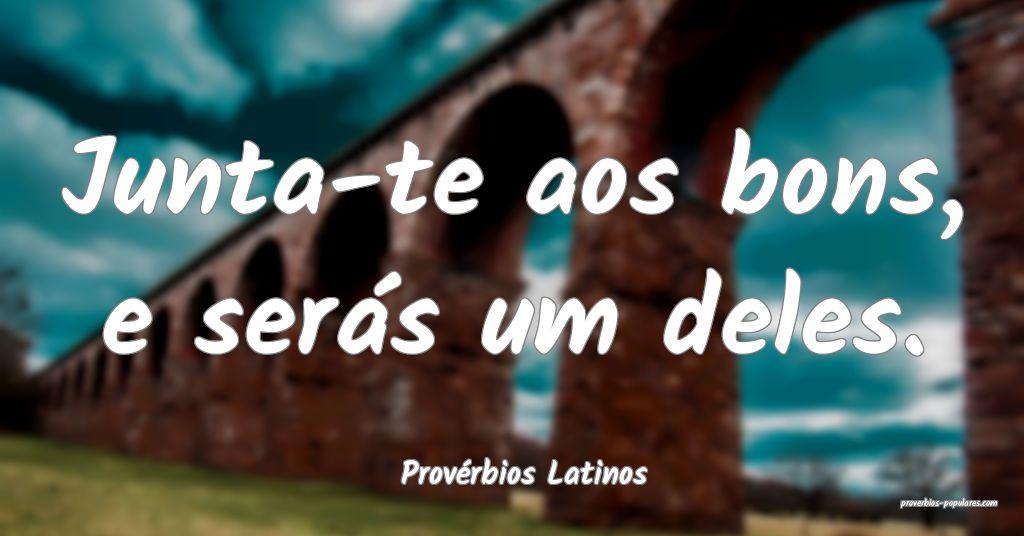 Provérbios Latinos - Junta-te aos bons, e serás  ...