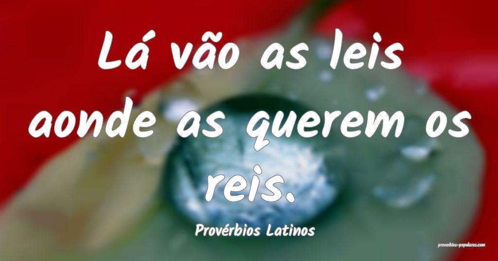 Provérbios Latinos - Lá vão as leis aonde as qu ...