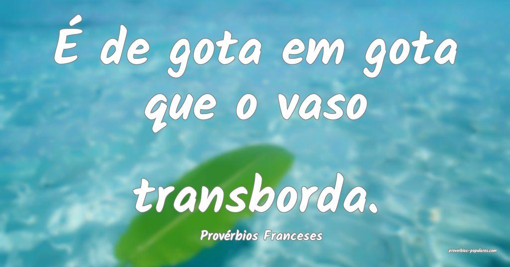 Provérbios Franceses - É de gota em gota que o v ...