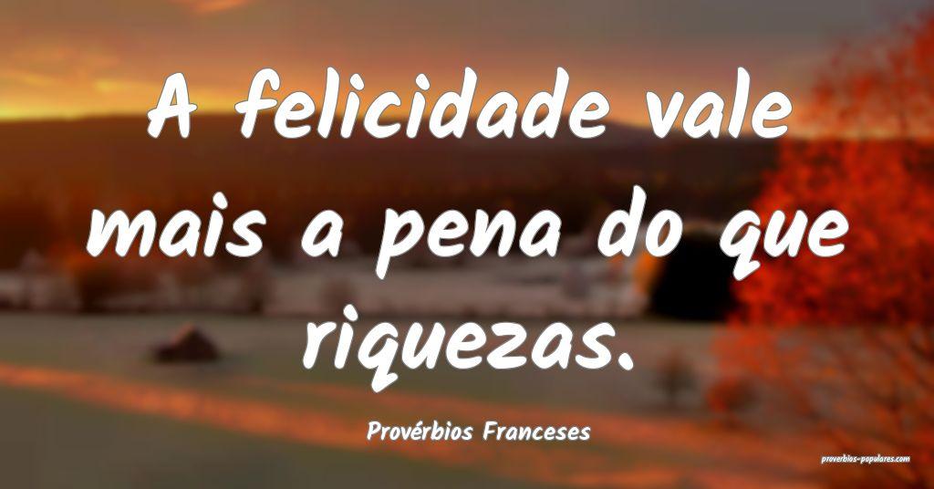 Provérbios Franceses - A felicidade vale mais a p ...