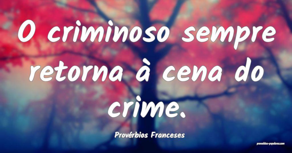 Provérbios Franceses - O criminoso sempre retorna ...