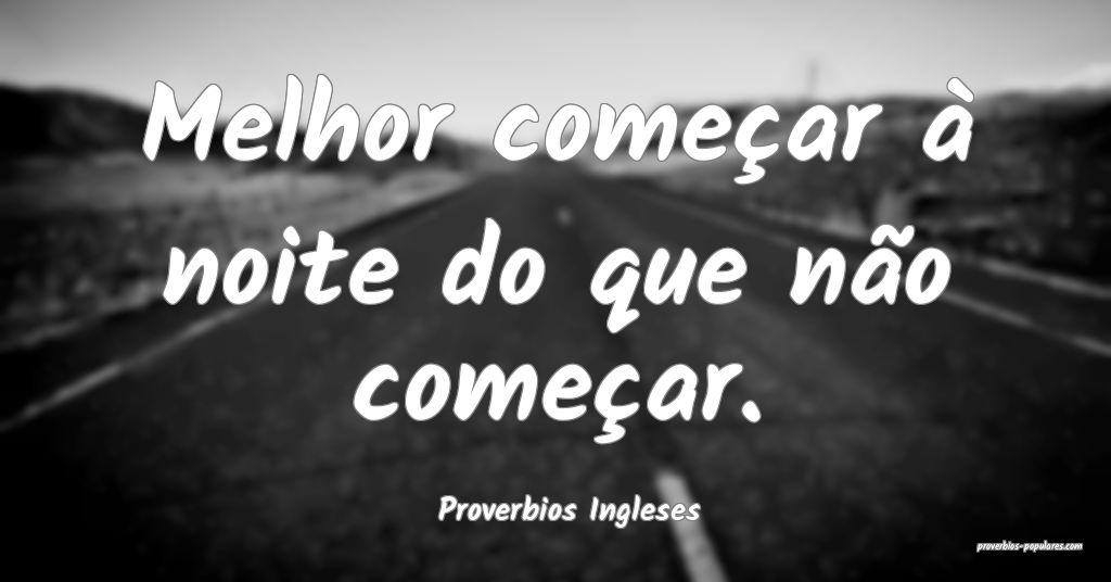 Proverbios Ingleses - Melhor começar à noite do  ...