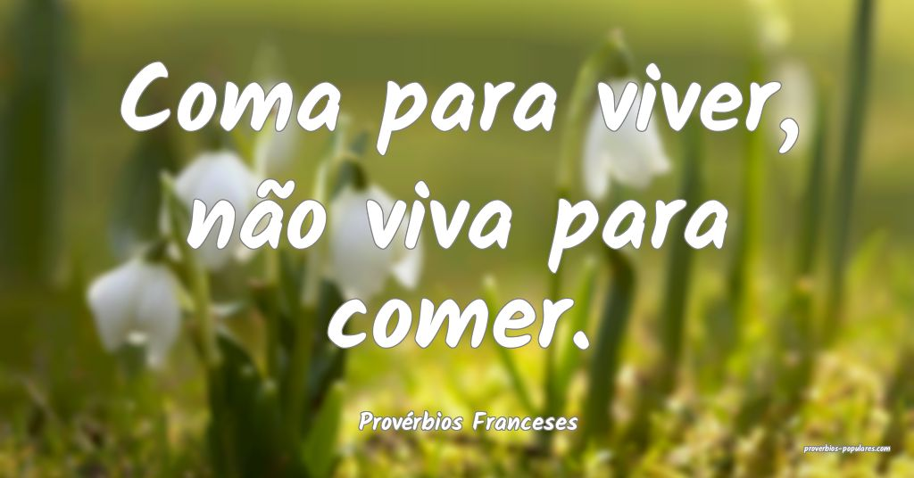 Provérbios Franceses - Coma para viver, não viva ...