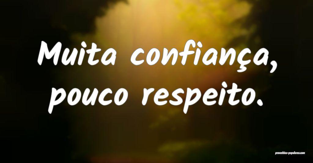 Muita confiança, pouco respeito.  ...