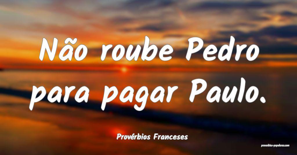 Provérbios Franceses - Não roube Pedro para paga ...