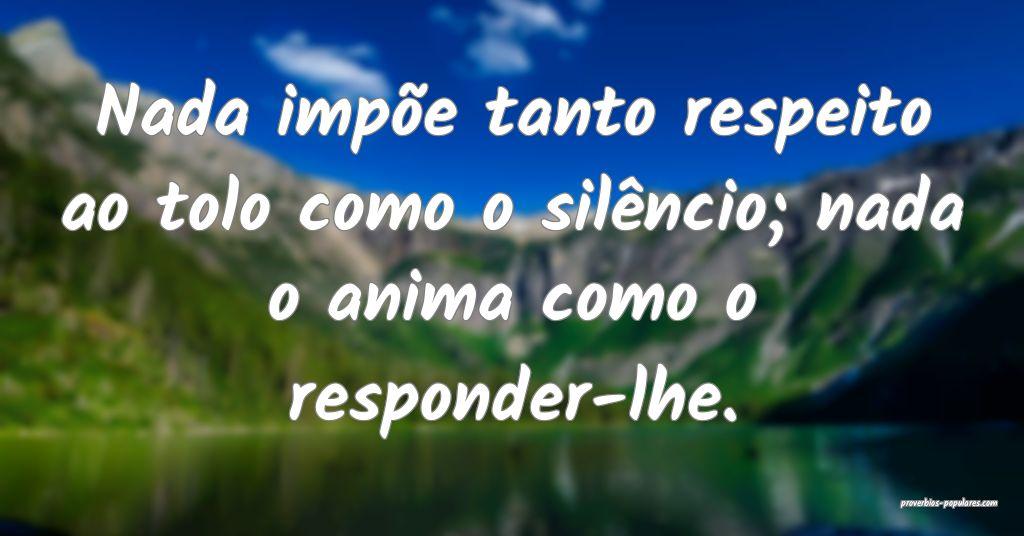 Nada impõe tanto respeito ao tolo como o silênci ...