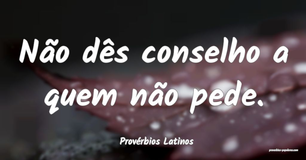 Provérbios Latinos - Não dês conselho a quem n� ...