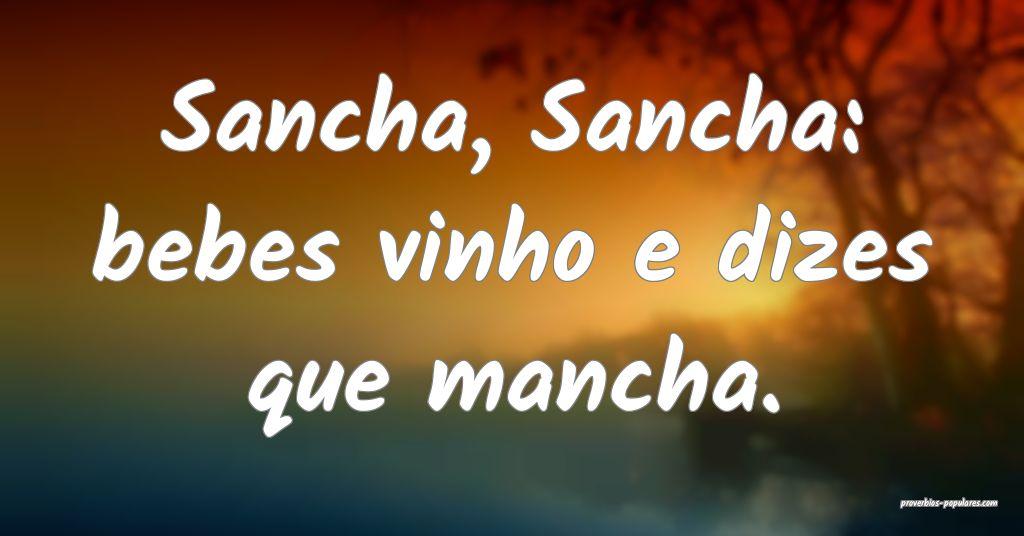 Sancha, Sancha: bebes vinho e dizes que mancha.  ...