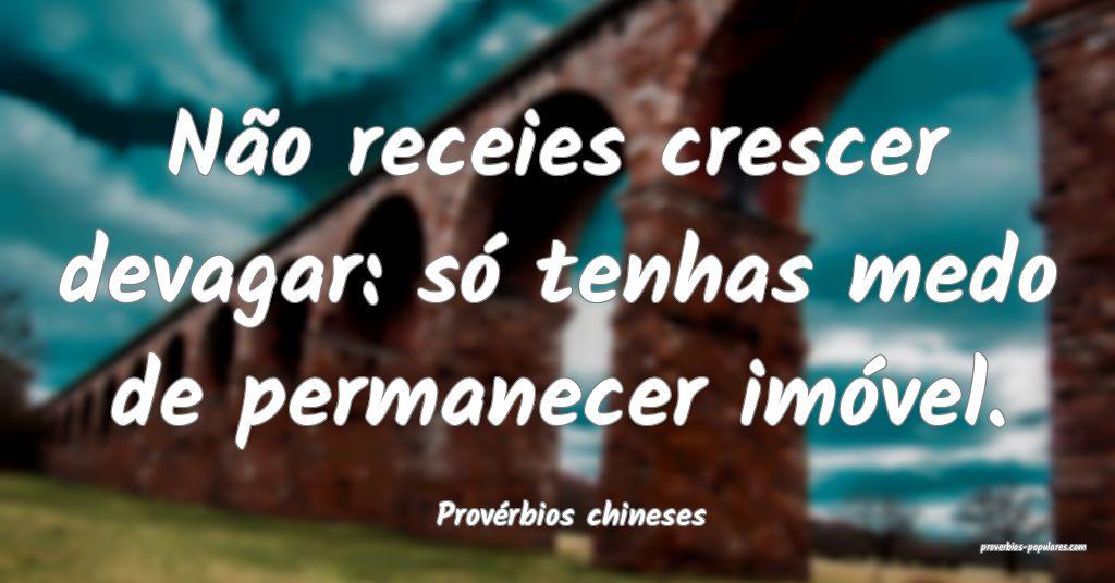 Provérbios chineses - Não receies crescer devaga ...
