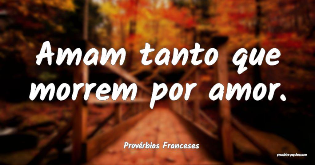 Provérbios Franceses - Amam tanto que morrem por  ...
