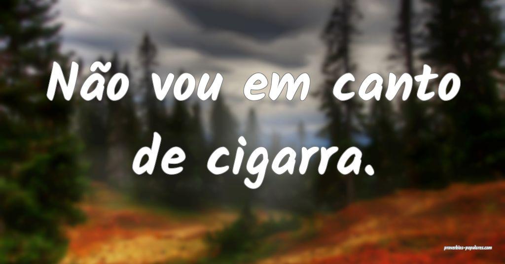Não vou em canto de cigarra.  ...