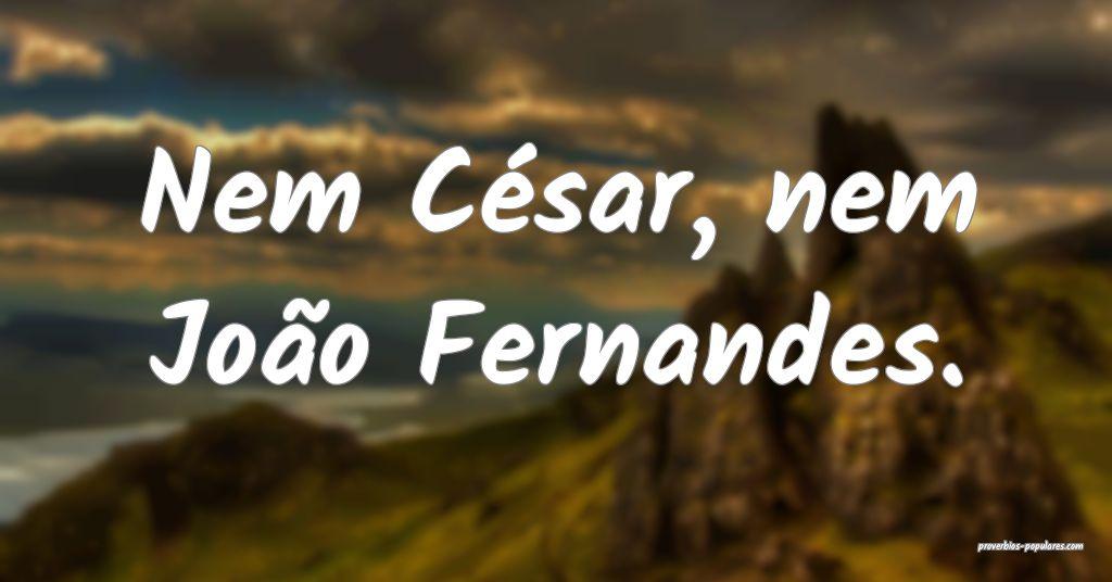 Nem César, nem João Fernandes.  ...