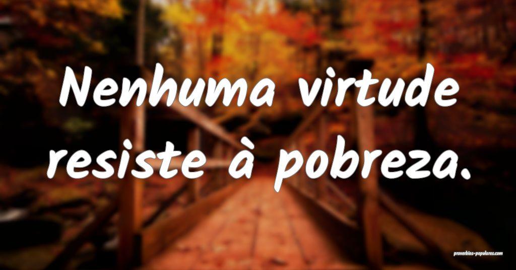 Nenhuma virtude resiste à pobreza.  ...