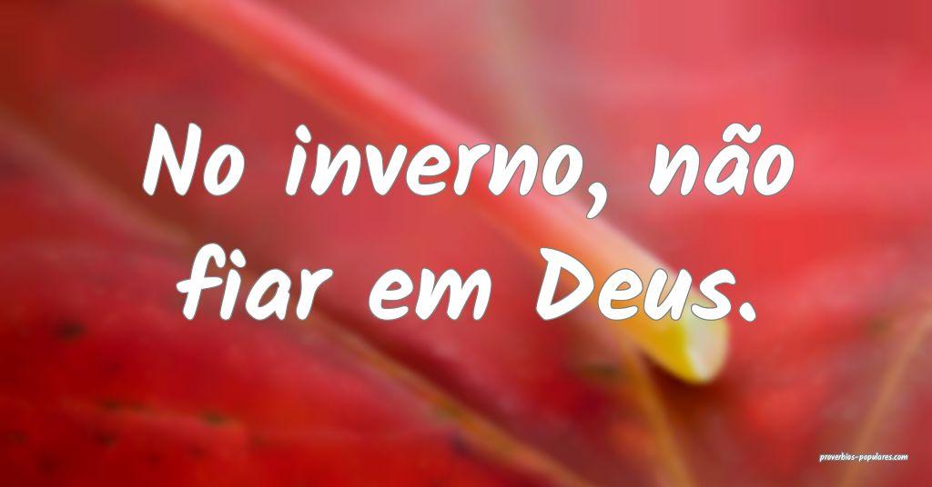 No inverno, não fiar em Deus.  ...