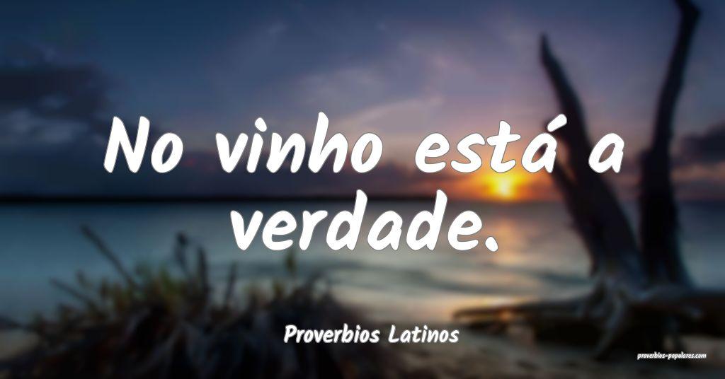 Proverbios Latinos - No vinho está a verdade.  ...