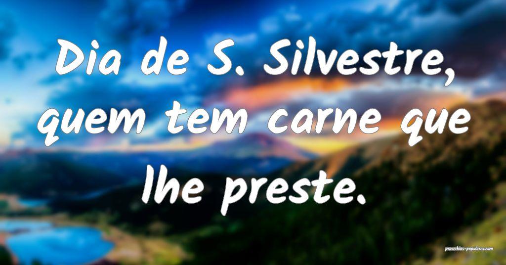 Dia de S. Silvestre, quem tem carne que lhe preste ...
