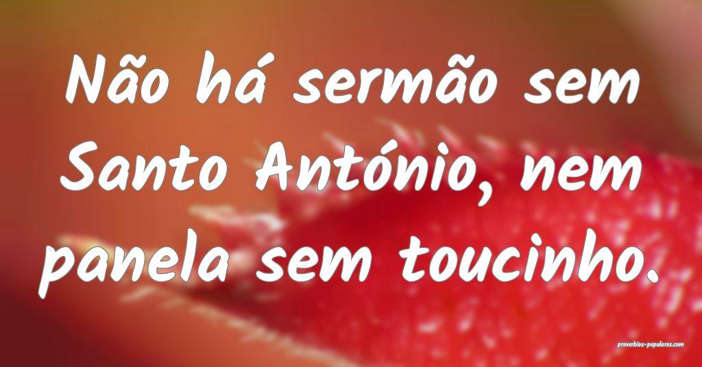 Não há sermão sem Santo António, nem panela se ...