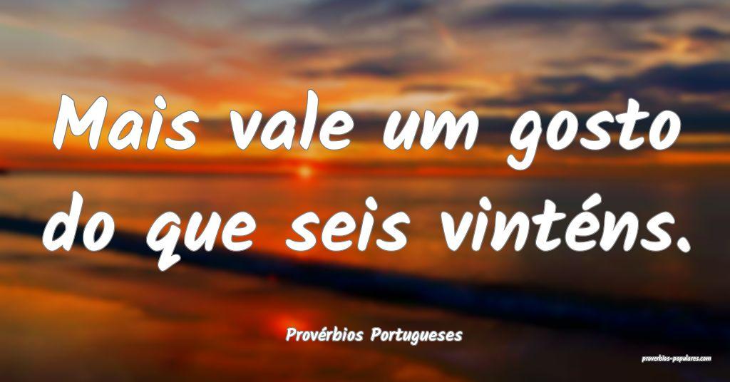 Provérbios Portugueses - Mais vale um gosto do qu ...