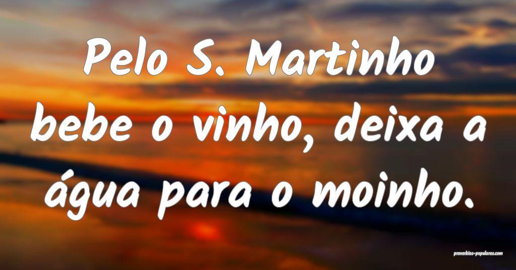 Pelo S. Martinho bebe o vinho, deixa a água para  ...