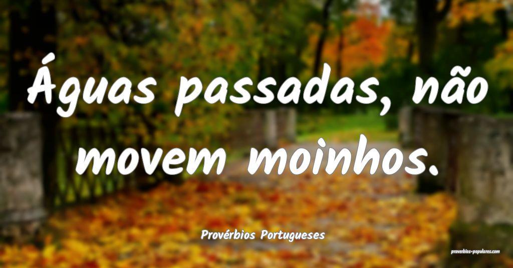 Provérbios Portugueses - Águas passadas, não mo ...