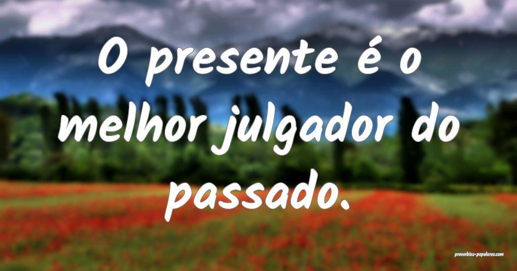 O presente é o melhor julgador do passado.  ...