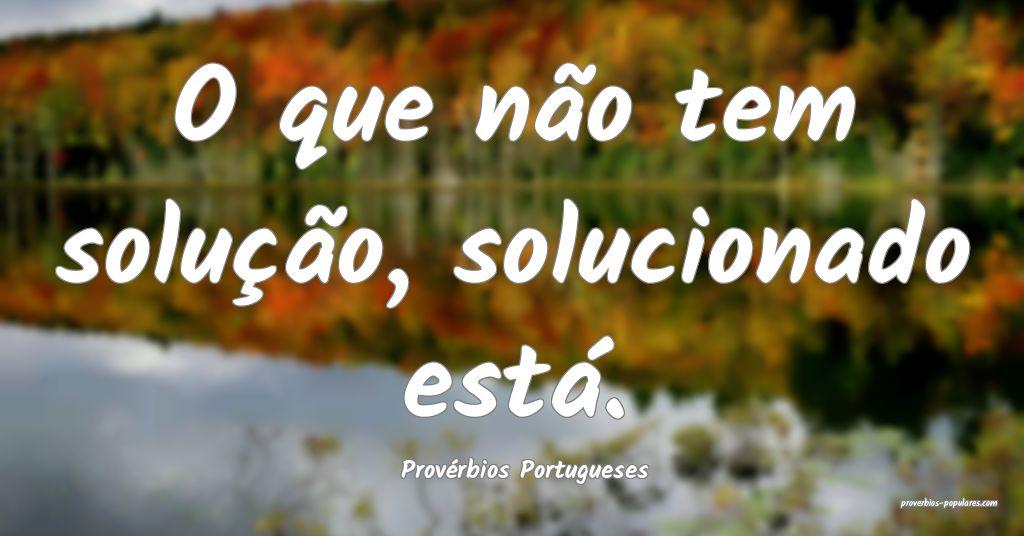 Provérbios Portugueses - O que não tem solução ...