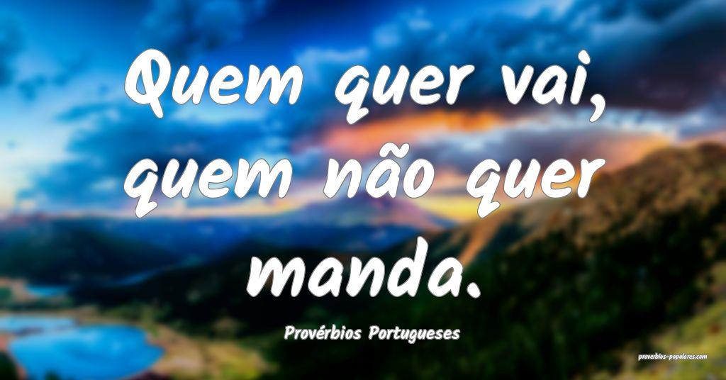 Provérbios Portugueses - Quem quer vai, quem não ...