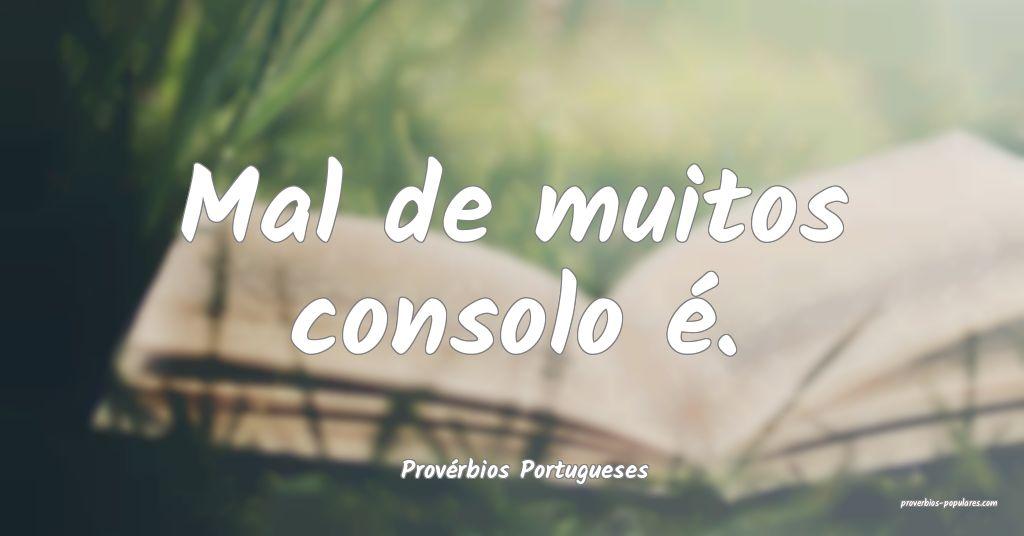 Provérbios Portugueses - Mal de muitos consolo é ...