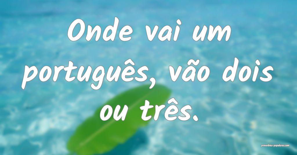 Onde vai um português, vão dois ou três.  ...