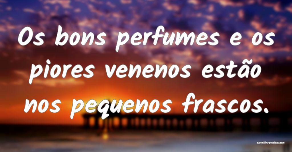 Os bons perfumes e os piores venenos estão nos pe ...