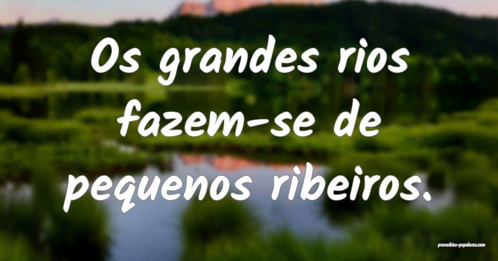 Os grandes rios fazem-se de pequenos ribeiros.  ...