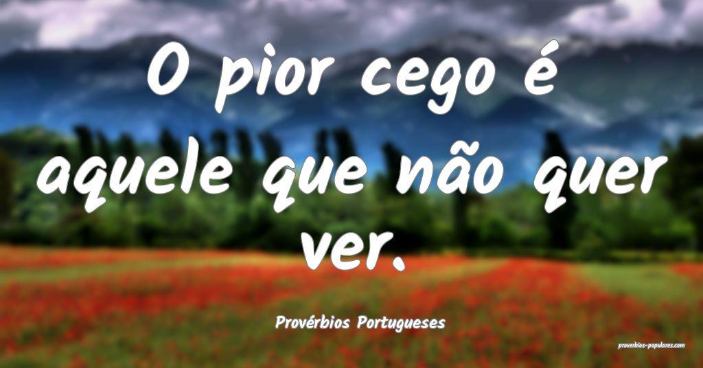 Provérbios Portugueses - O pior cego é aquele qu ...