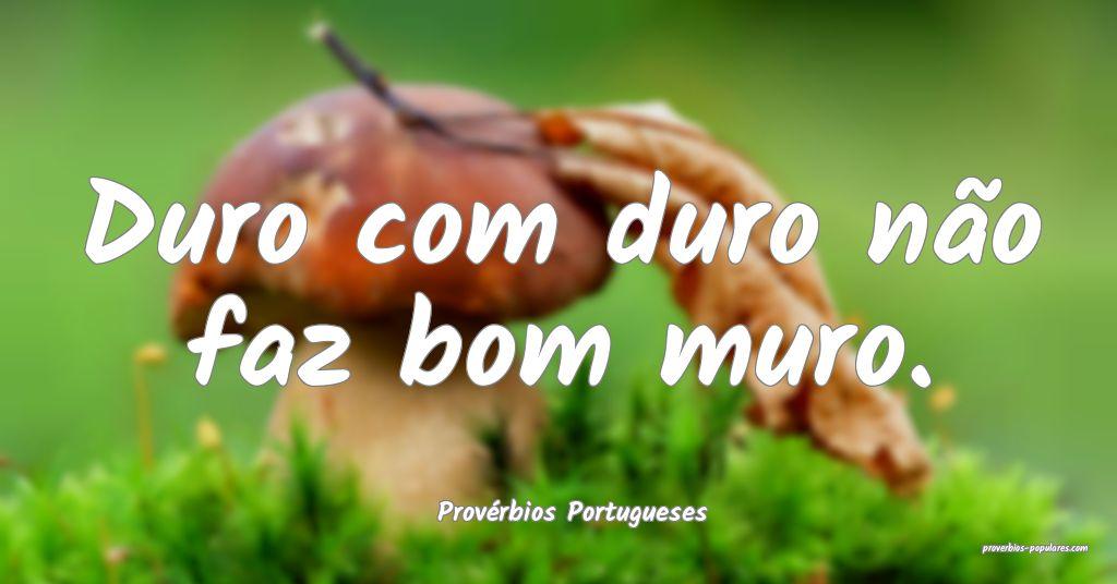 Provérbios Portugueses - Duro com duro não faz b ...