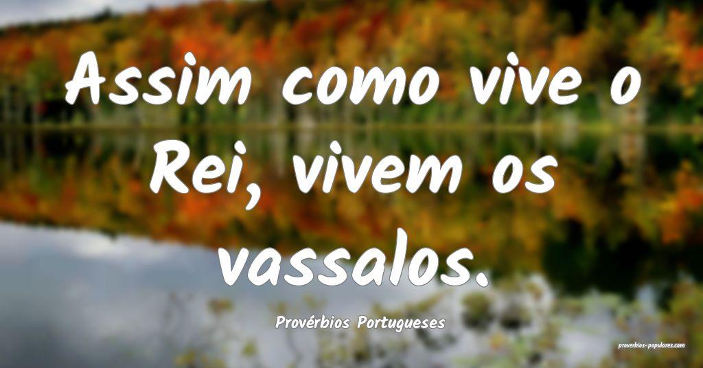 Provérbios Portugueses - Assim como vive o Rei, v ...