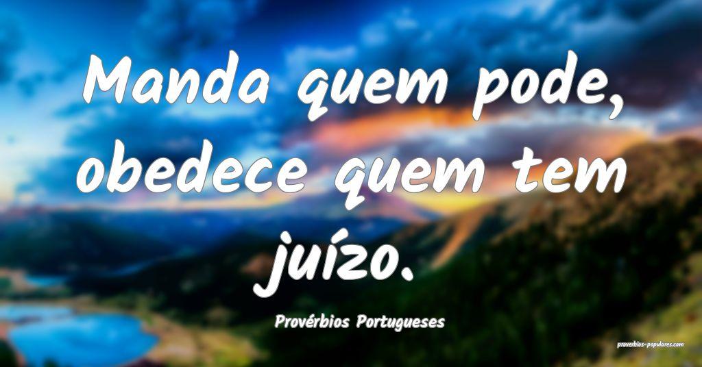 Provérbios Portugueses - Manda quem pode, obedece ...