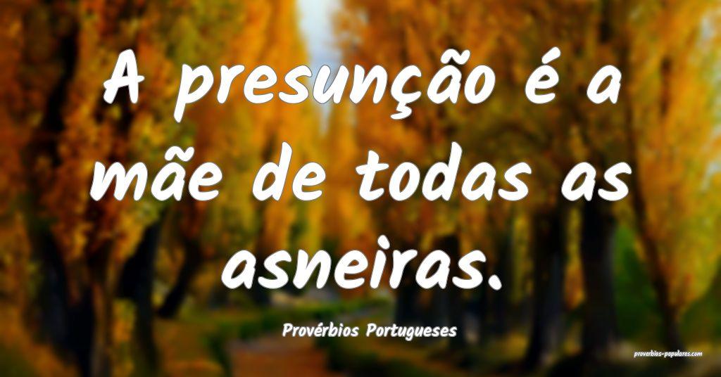 Provérbios Portugueses - A presunção é a mãe  ...