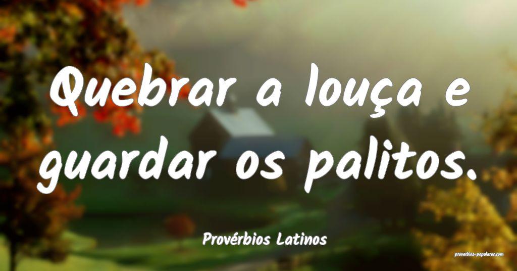 Provérbios Latinos - Quebrar a louça e guardar o ...