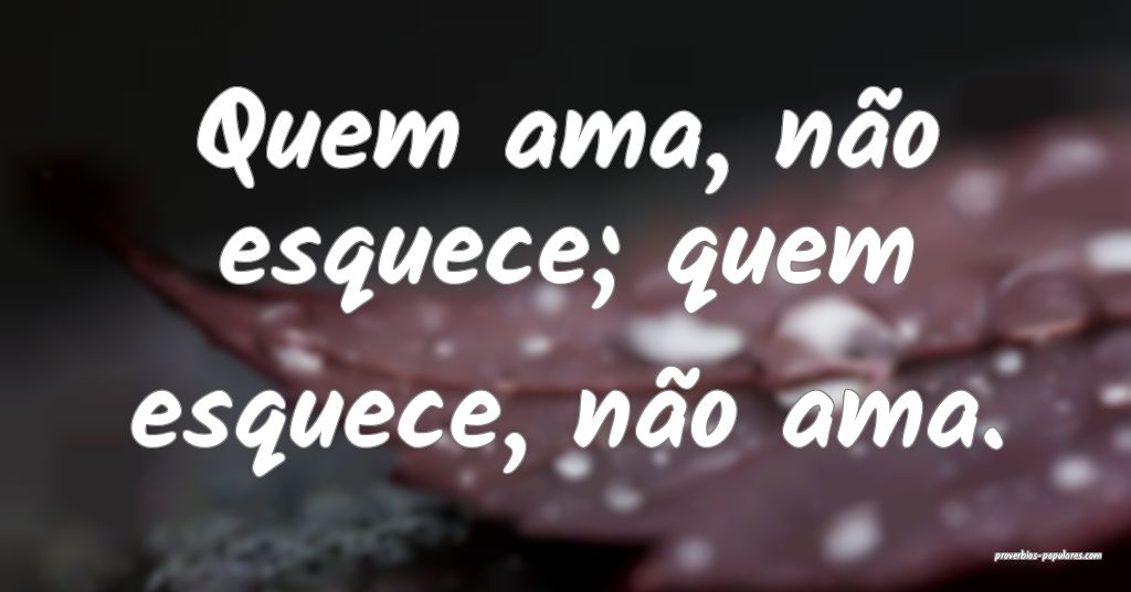 Quem ama, não esquece; quem esquece, não ama.  ...