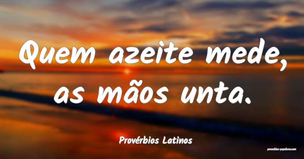 Provérbios Latinos - Quem azeite mede, as mãos u ...