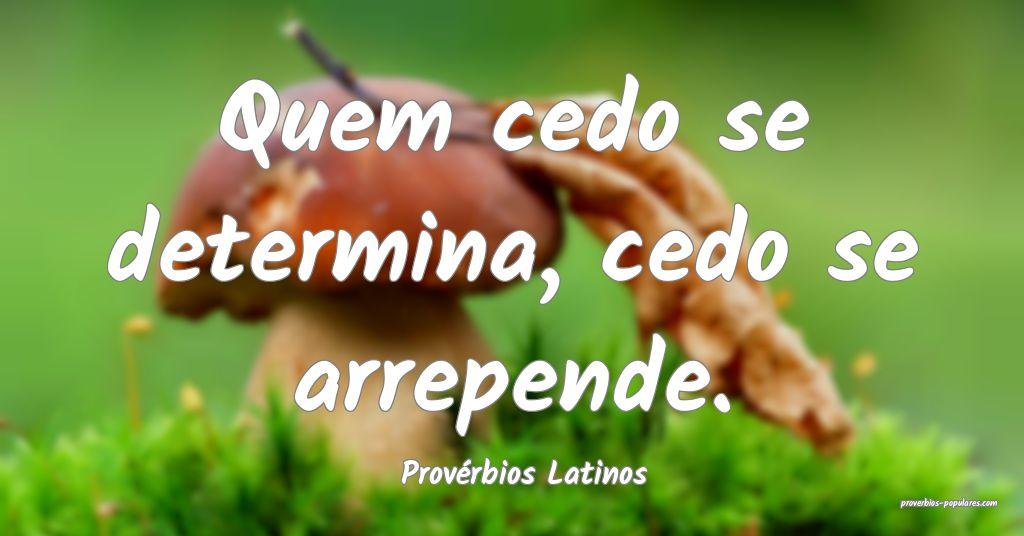 Provérbios Latinos - Quem cedo se determina, cedo ...