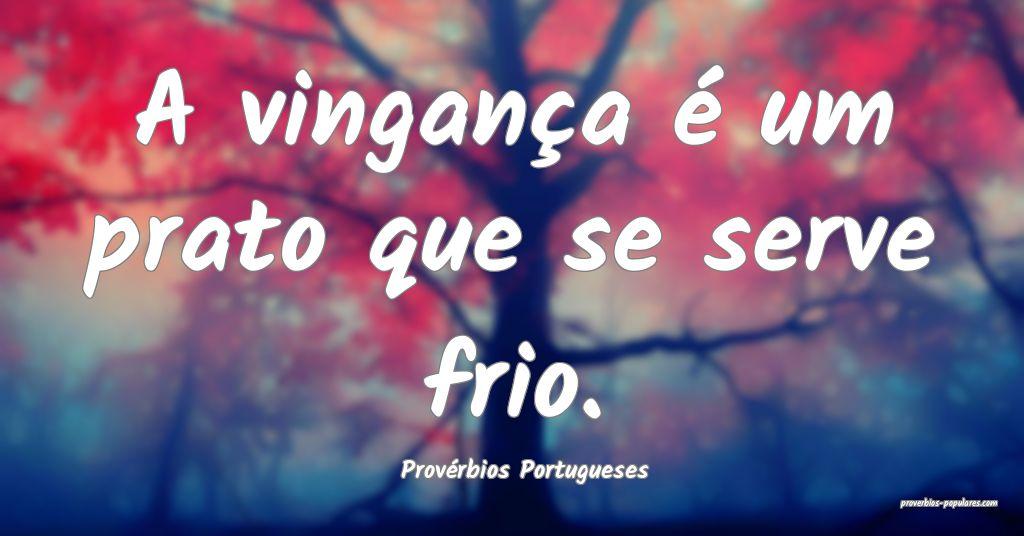 Provérbios Portugueses - A vingança é um prato  ...