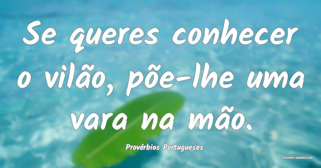 Provérbios Portugueses - Se queres conhecer o vil ...