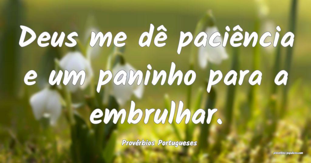 Provérbios Portugueses - Deus me dê paciência e ...
