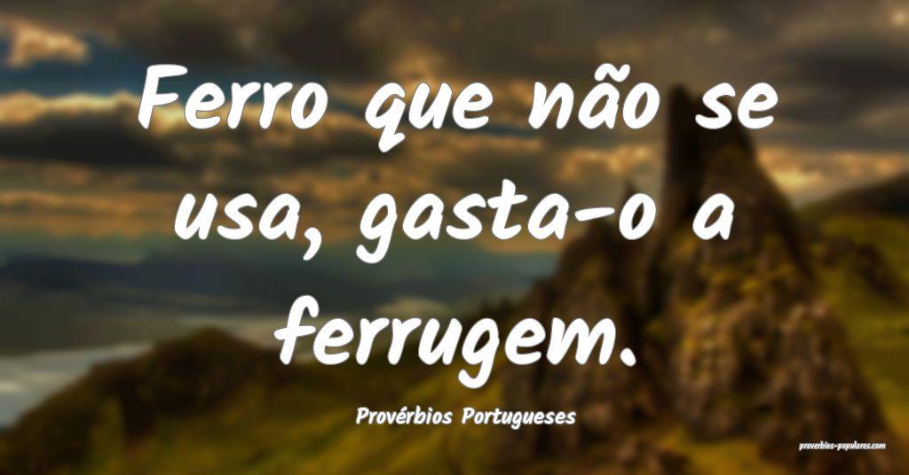 Provérbios Portugueses - Ferro que não se usa, g ...