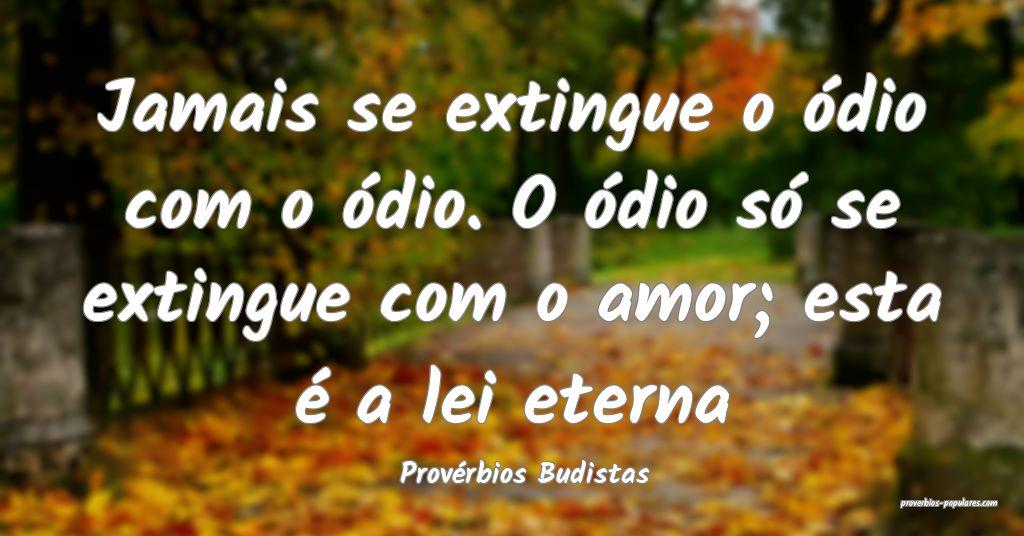 Provérbios Budistas - Jamais se extingue o ódio  ...
