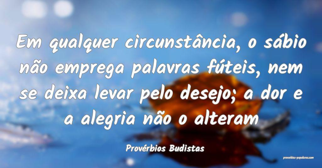 Provérbios Budistas - Em qualquer circunstância, ...