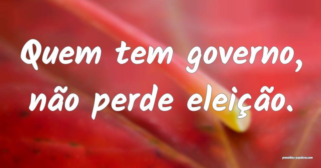 Quem tem governo, não perde eleição.  ...