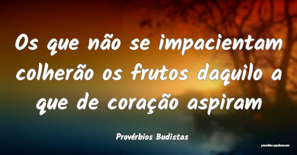 Provérbios Budistas - Os que não se impacientam  ...